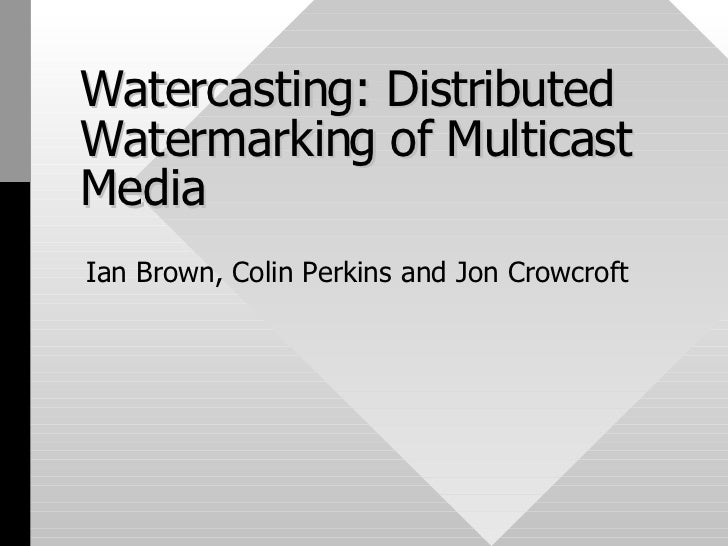 Watercasting: Distributed Watermarking of Multicast Media Ian Brown, Colin Perkins and Jon Crowcroft