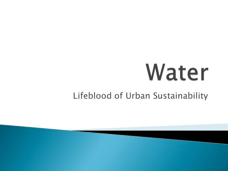 Water<br />Lifeblood of Urban Sustainability<br />