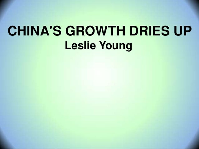 CHINA'S GROWTH DRIES UP Leslie Young
