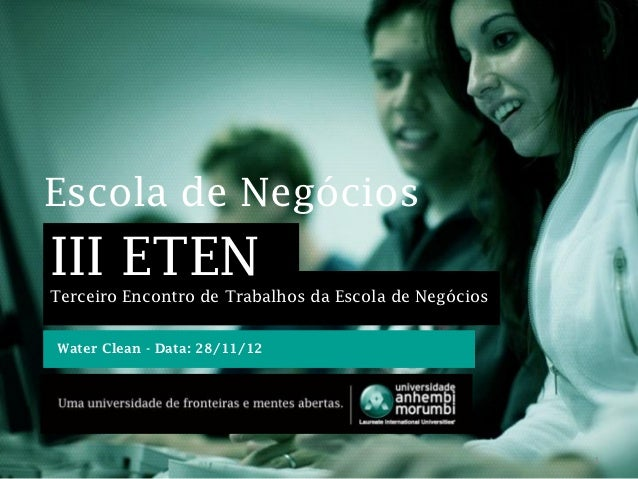 Escola de NegóciosIII ETENTerceiro Encontro de Trabalhos da Escola de NegóciosWater Clean - Data: 28/11/12                ...