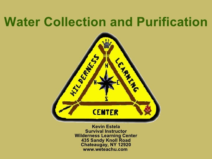 Water Collection and Purification Kevin Estela Survival Instructor Wilderness Learning Center 435 Sandy Knoll Road Chateau...