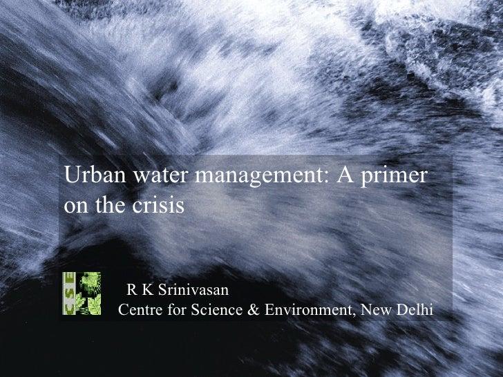 Urban water management: A primer on the crisis R K Srinivasan Centre for Science & Environment, New Delhi