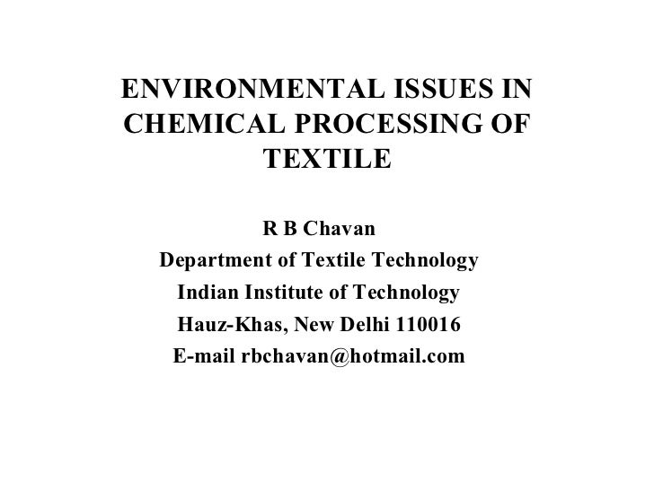 ENVIRONMENTAL ISSUES IN CHEMICAL PROCESSING OF TEXTILE R B Chavan Department of Textile Technology Indian Institute of Tec...
