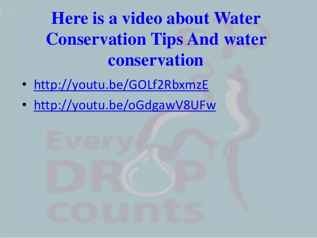Here is a video about WaterConservation Tips And waterconservation• http://youtu.be/GOLf2RbxmzE• http://youtu.be/oGdgawV8UFw