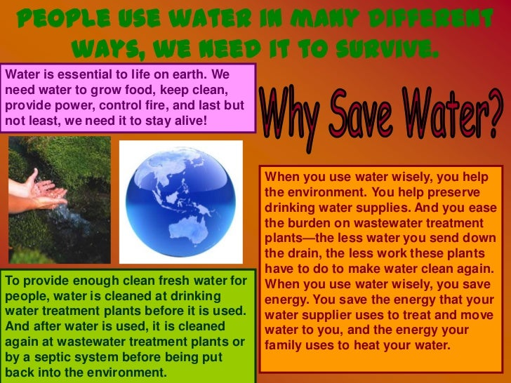 People use water in many different ways, we need it to survive.<br />Water is essential to life on earth. We need water to...