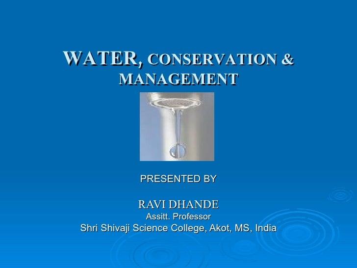 WATER,  CONSERVATION & MANAGEMENT PRESENTED BY RAVI DHANDE Assitt. Professor Shri Shivaji Science College, Akot, MS, India