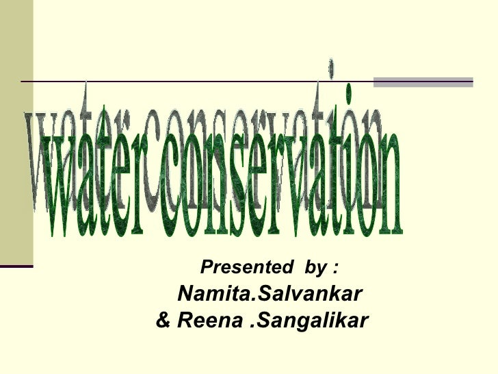 Presented  by : Namita.Salvankar & Reena .Sangalikar   water conservation