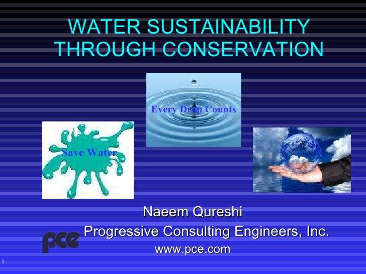 WATER SUSTAINABILITY THROUGH CONSERVATION <ul><li>Naeem Qureshi </li></ul><ul><li>Progressive Consulting Engineers, Inc. <...