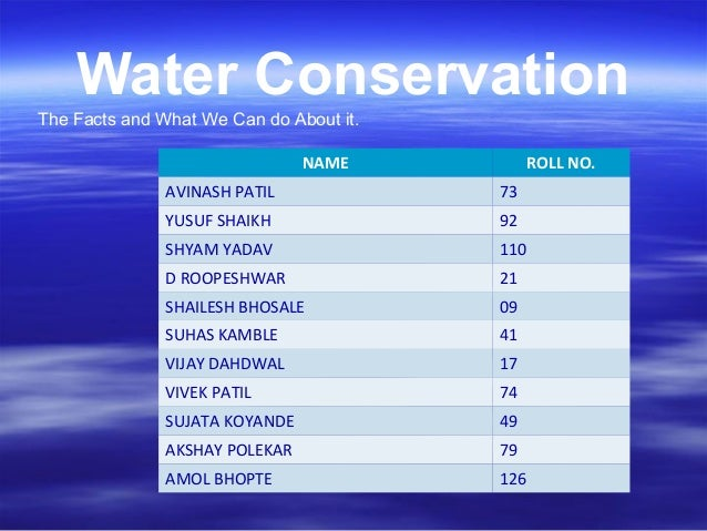 Water ConservationThe Facts and What We Can do About it.NAME ROLL NO.AVINASH PATIL 73YUSUF SHAIKH 92SHYAM YADAV 110D ROOPE...