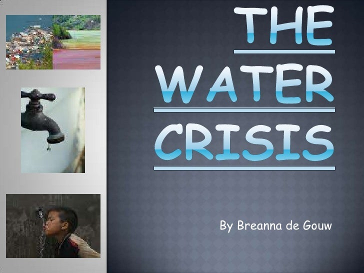 The Water Crisis<br />By Breanna de Gouw<br />