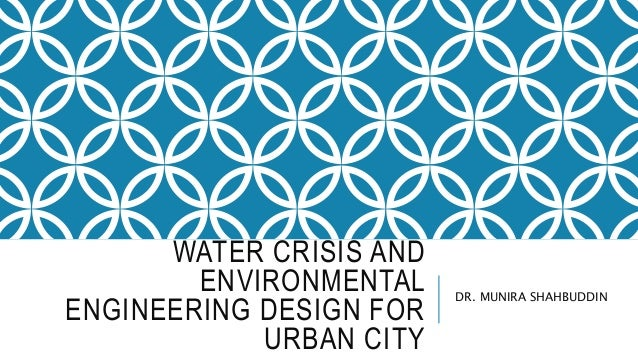 WATER CRISIS AND ENVIRONMENTAL ENGINEERING DESIGN FOR URBAN CITY DR. MUNIRA SHAHBUDDIN