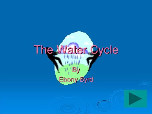 The Water Cycle       By    Ebony Byrd