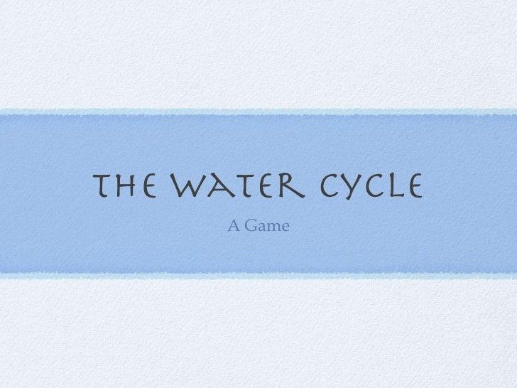 The Water Cycle <ul><li>A Game </li></ul>
