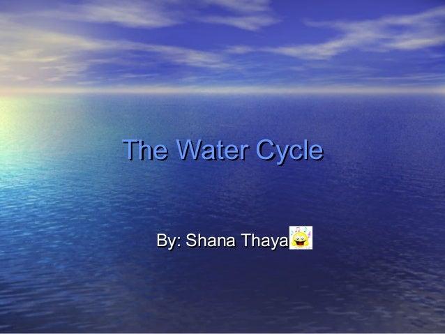 The Water Cycle  By: Shana Thaya