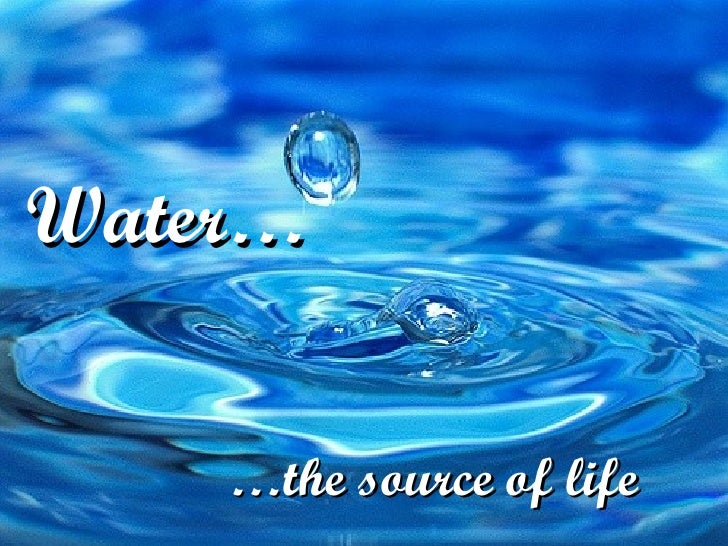 Water…    …the source of life
