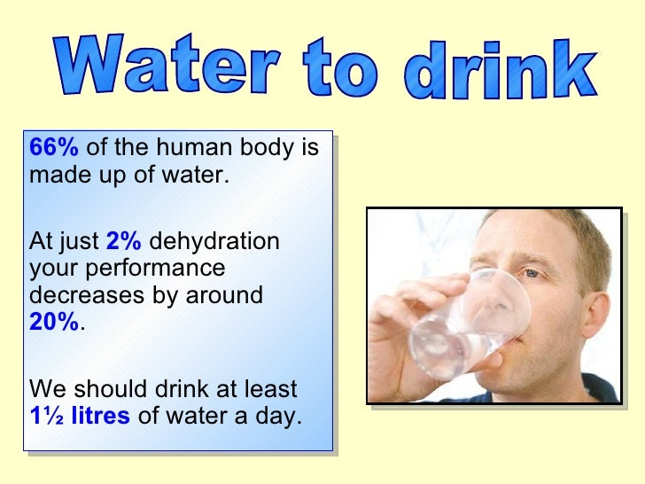 66% of the human body is made up of water.  At just 2% dehydration your performance decreases by around 20%.  We should dr...