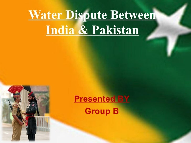 Water Dispute Between  India & Pakistan       Presented BY         Group B