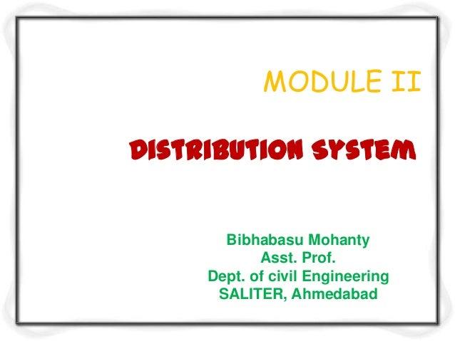 MODULE II Distribution System  Bibhabasu Mohanty Asst. Prof. Dept. of civil Engineering SALITER, Ahmedabad