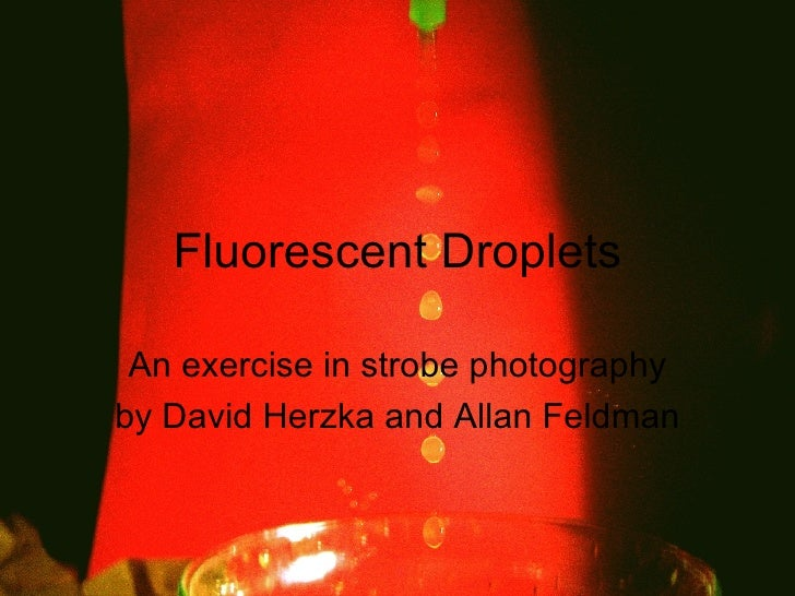 Fluorescent Droplets An exercise in strobe photography by David Herzka and Allan Feldman