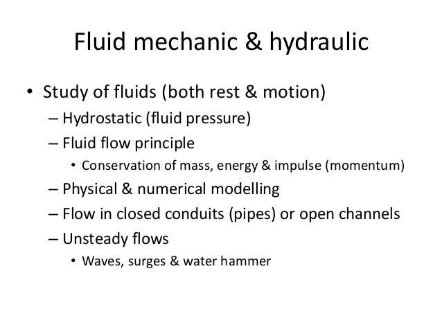 Fluid mechanic & hydraulic • Study of fluids (both rest & motion) – Hydrostatic (fluid pressure) – Fluid flow principle • ...