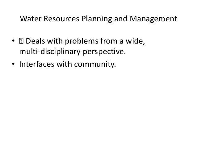 Water Resources Planning and Management •  Deals with problems from a wide, multi‐disciplinary perspective. • Interfaces ...