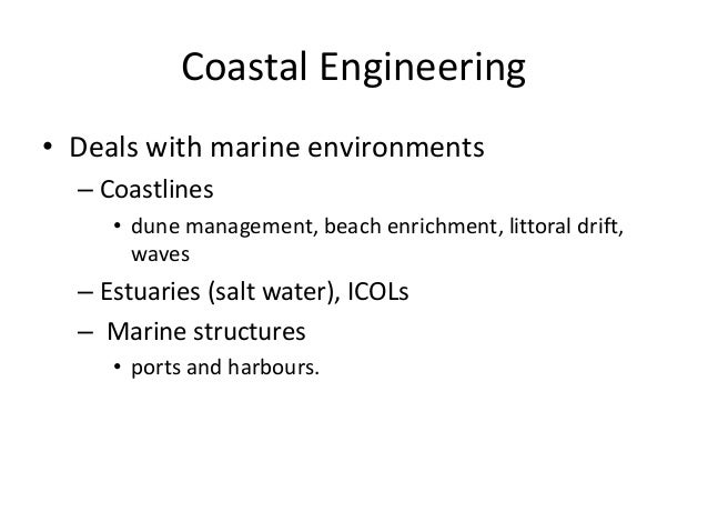 Coastal Engineering • Deals with marine environments – Coastlines • dune management, beach enrichment, littoral drift, wav...