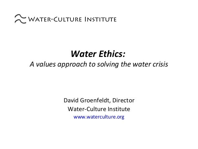 Water-Culture Institute  Water Ethics:  A values approach to solving the water crisis  David Groenfeldt, Director Water-Cu...