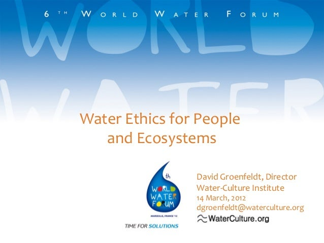 Water Ethics for People and Ecosystems David Groenfeldt, Director Water-Culture Institute  14 March, 2012 dgroenfeldt@wate...