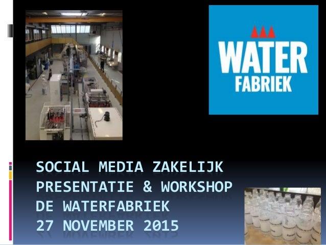 SOCIAL MEDIA ZAKELIJK PRESENTATIE & WORKSHOP DE WATERFABRIEK 27 NOVEMBER 2015