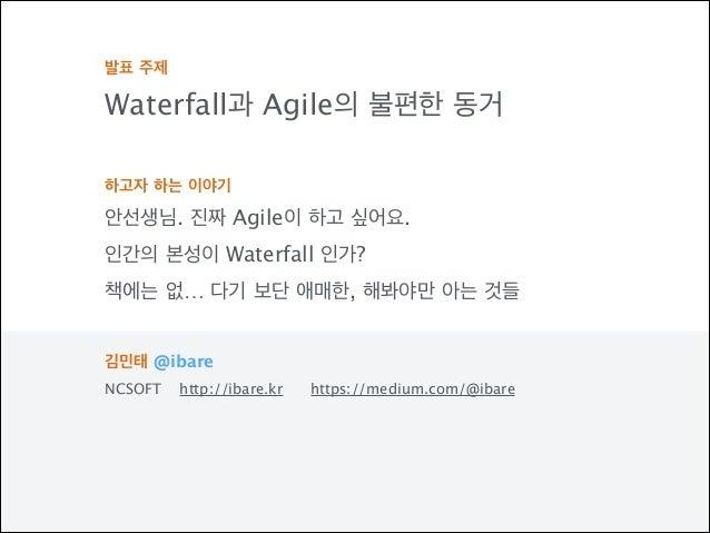 발표 주제 Waterfall과 Agile의 불편한 동거 ! 하고자 하는 이야기 안선생님. 진짜 Agile이 하고 싶어요. 인간의 본성이 Waterfall 인가? 책에는 없… 다기 보단 애매한, 해봐야만 아는 것들 ! 김...