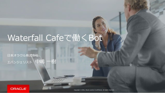 Copyright © 2016, Oracle and/or its affiliates. All rights reserved. | Waterfall Cafeで働くBot ⽇本オラクル株式会社 エバンジェリスト 中嶋 ⼀樹