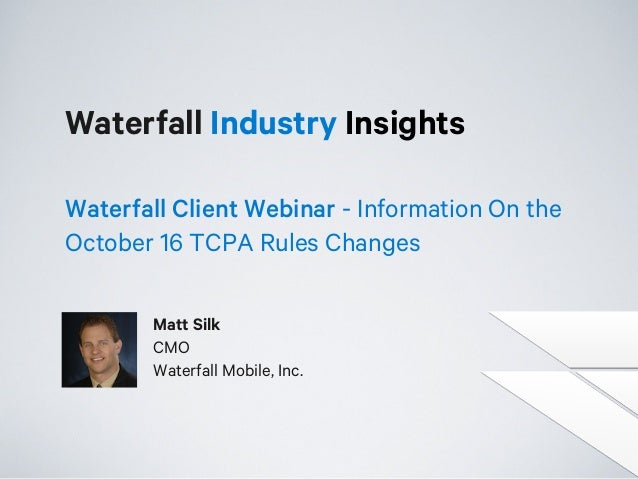 Waterfall Industry Insights Waterfall Client Webinar - Information On the October 16 TCPA Rules Changes Matt Silk CMO Wate...