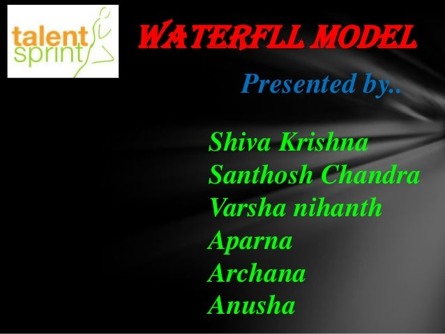 WATERFLL MODEL Presented by.. Shiva Krishna Santhosh Chandra Varsha nihanth Aparna Archana Anusha