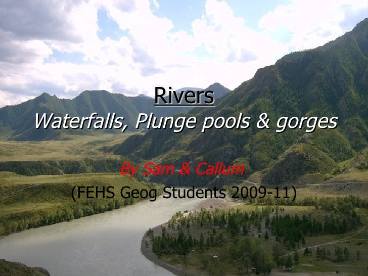 Rivers Waterfalls, Plunge pools & gorges By Sam & Callum   (FEHS Geog Students 2009-11)