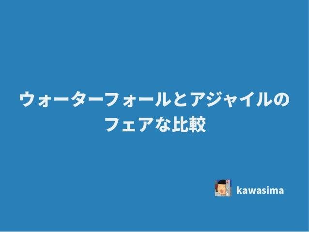 ウォーターフォールとアジャイルの フェアな比較 kawasima