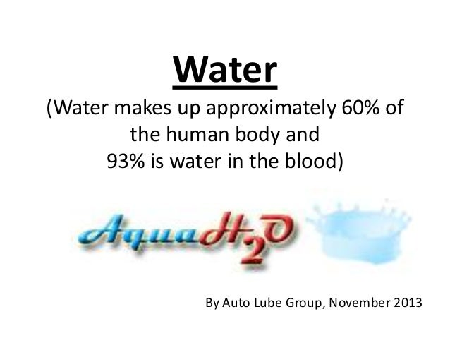 Water (Water makes up approximately 60% of the human body and 93% is water in the blood)  By Auto Lube Group, November 201...