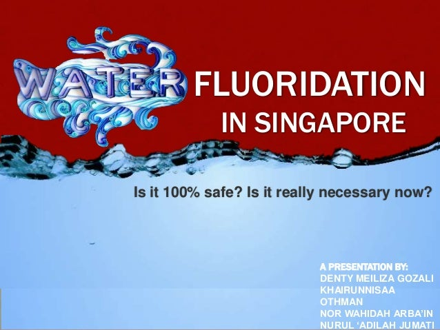FLUORIDATION IN SINGAPORE Is it 100% safe? Is it really necessary now? A PRESENTATION BY: DENTY MEILIZA GOZALI KHAIRUNNISA...