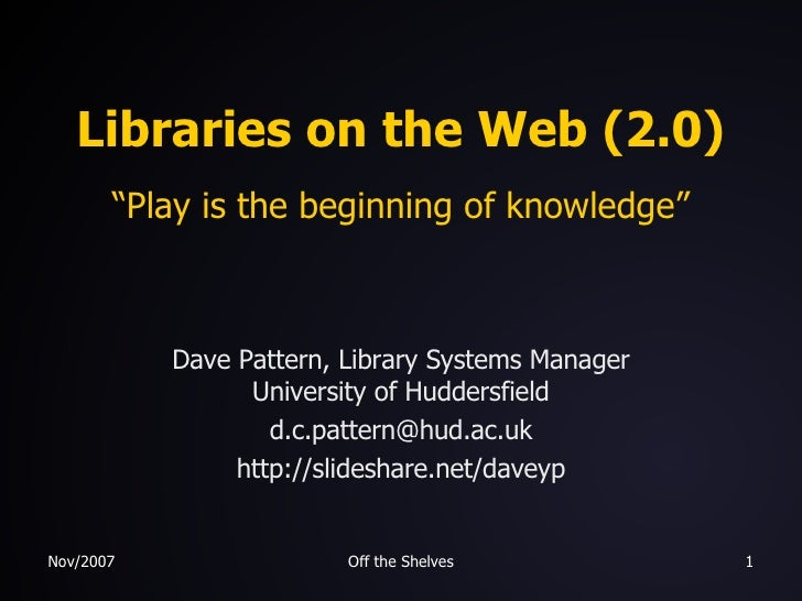 """Libraries on the Web (2.0) """"Play is the beginning of knowledge"""" Dave Pattern, Library Systems Manager University of Hudder..."""