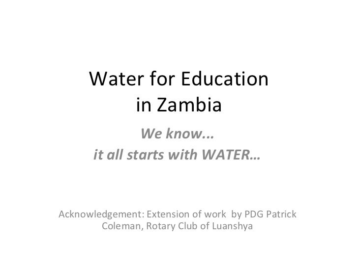 Water for Education in Zambia We know... it all starts with WATER… Acknowledgement: Extension of work  by PDG Patrick Cole...