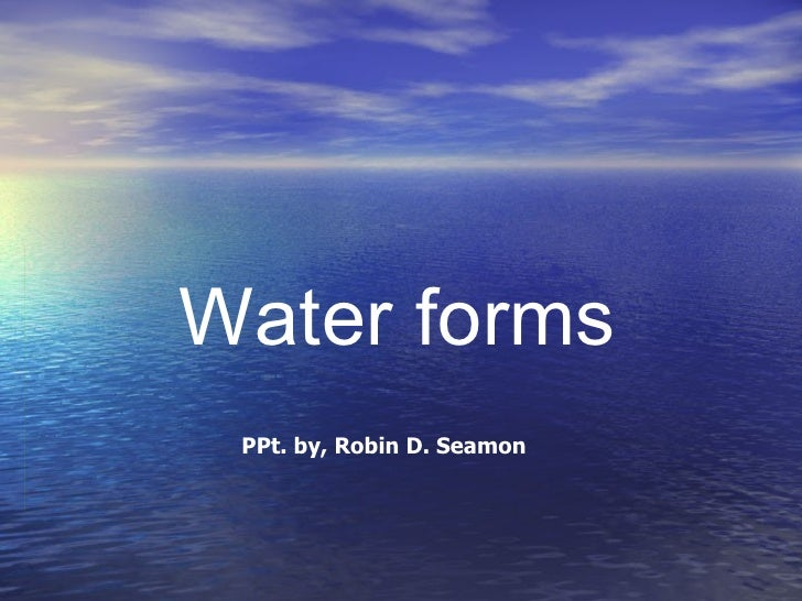 Water forms PPt. by, Robin D. Seamon