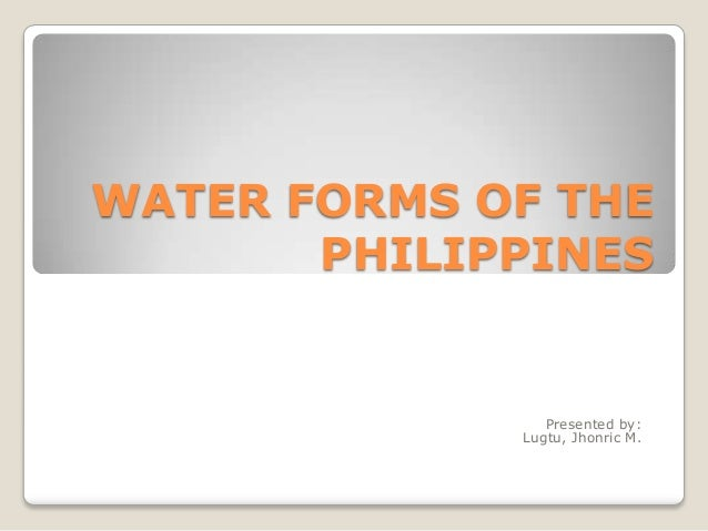 WATER FORMS OF THE PHILIPPINES  Presented by: Lugtu, Jhonric M.