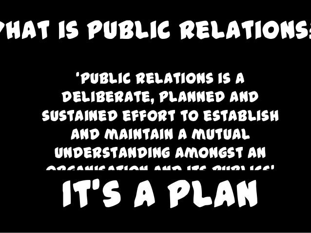 What is Public Relations?         'Public relations is a       deliberate, planned and    sustained effort to establish   ...