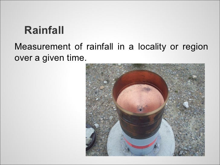 RainfallMeasurement of rainfall in a locality or regionover a given time.