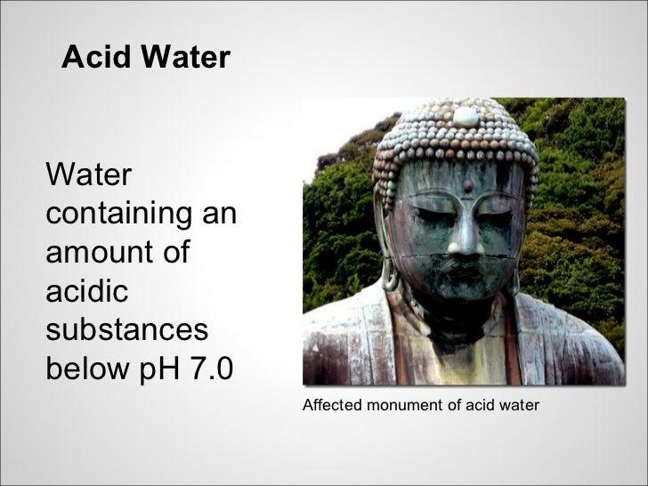 Acid WaterWatercontaining anamount ofacidicsubstancesbelow pH 7.0                Affected monument of acid water