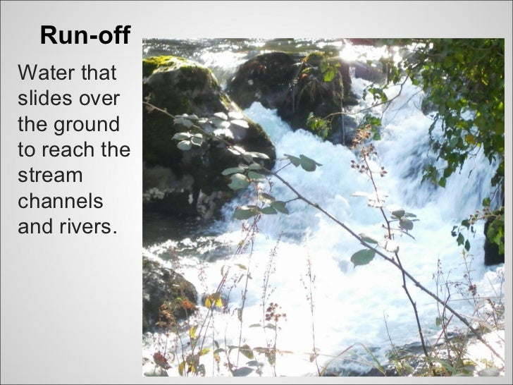 Run-offWater thatslides overthe groundto reach thestreamchannelsand rivers.