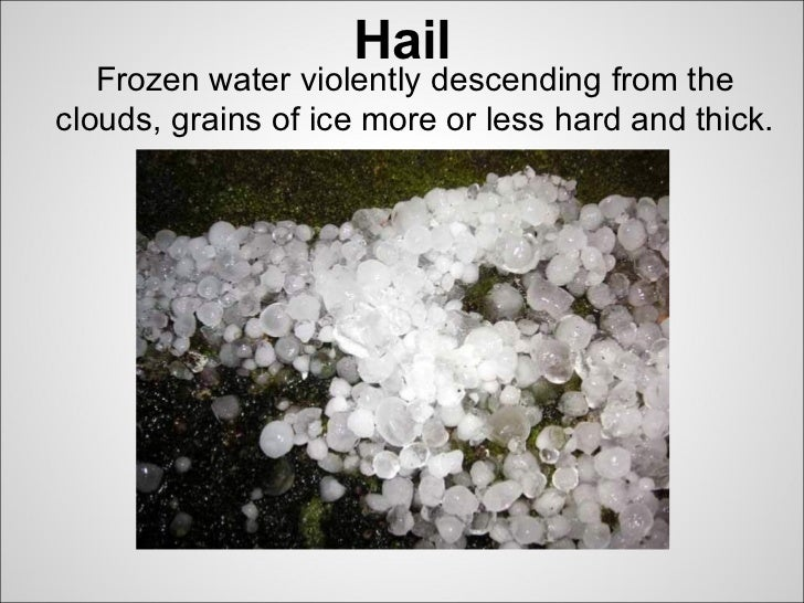 Hail   Frozen water violently descending from theclouds, grains of ice more or less hard and thick.
