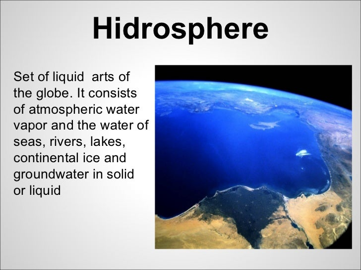 HidrosphereSet of liquid arts ofthe globe. It consistsof atmospheric watervapor and the water ofseas, rivers, lakes,contin...