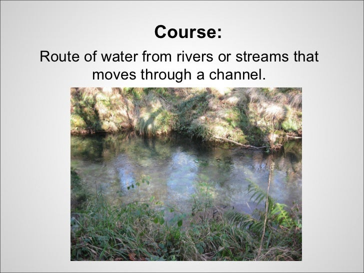 Course:Route of water from rivers or streams that       moves through a channel.