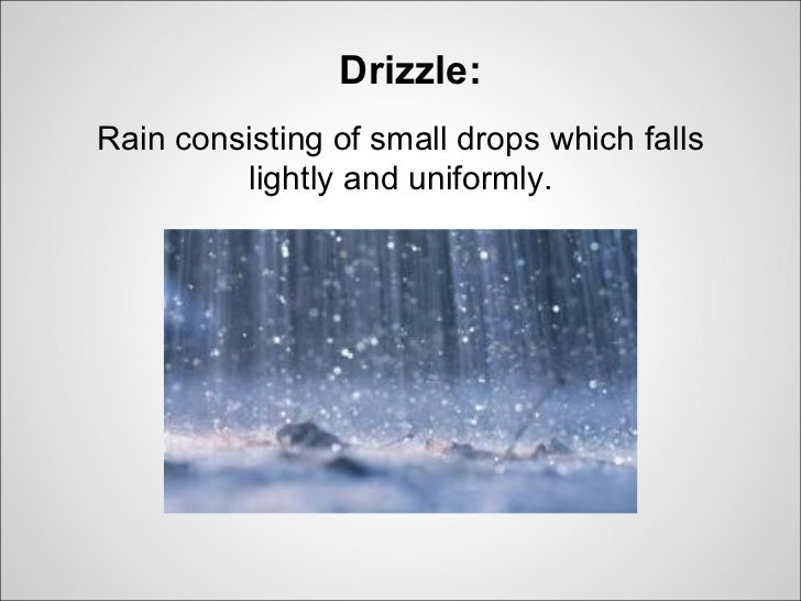 Drizzle:Rain consisting of small drops which falls         lightly and uniformly.