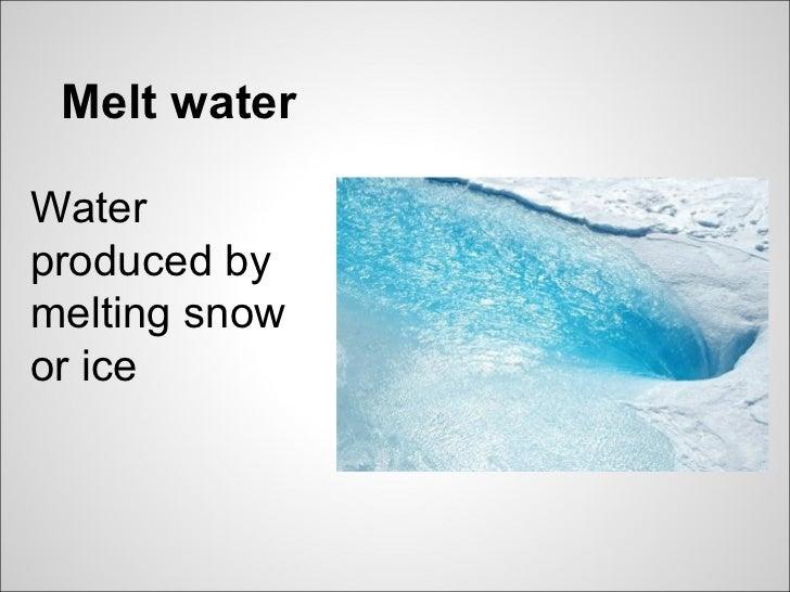 Melt waterWaterproduced bymelting snowor ice